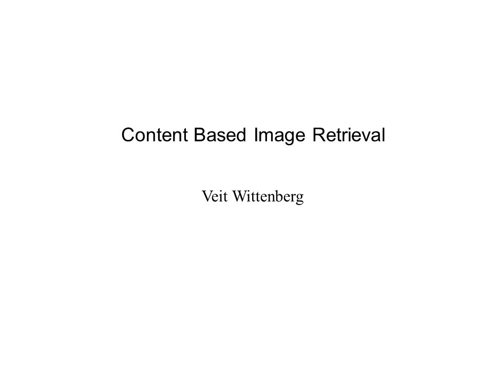 Content Based Image Retrieval Veit Wittenberg