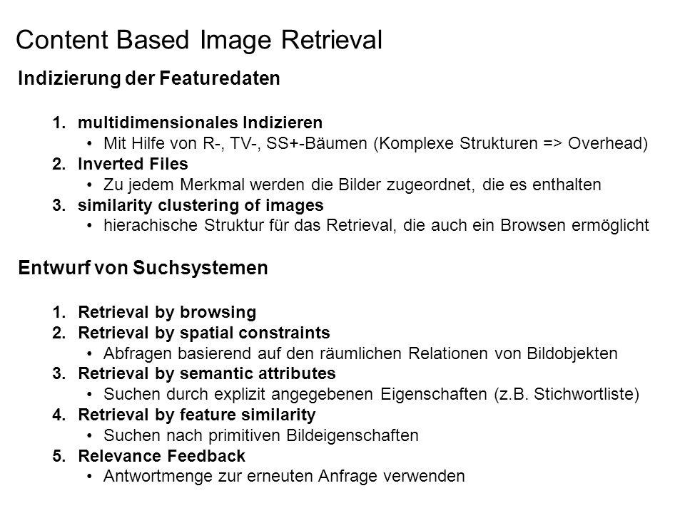 Indizierung der Featuredaten 1.multidimensionales Indizieren Mit Hilfe von R-, TV-, SS+-Bäumen (Komplexe Strukturen => Overhead) 2.Inverted Files Zu jedem Merkmal werden die Bilder zugeordnet, die es enthalten 3.similarity clustering of images hierachische Struktur für das Retrieval, die auch ein Browsen ermöglicht Entwurf von Suchsystemen 1.Retrieval by browsing 2.Retrieval by spatial constraints Abfragen basierend auf den räumlichen Relationen von Bildobjekten 3.Retrieval by semantic attributes Suchen durch explizit angegebenen Eigenschaften (z.B.