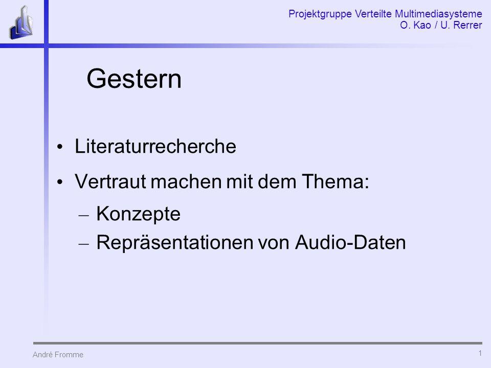 André Fromme Projektgruppe Verteilte Multimediasysteme O. Kao / U. Rerrer 1 Gestern Literaturrecherche Vertraut machen mit dem Thema: – Konzepte – Rep
