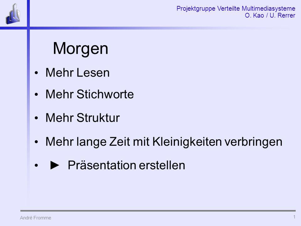 André Fromme Projektgruppe Verteilte Multimediasysteme O. Kao / U. Rerrer 1 Morgen Mehr Lesen Mehr Stichworte Mehr Struktur Mehr lange Zeit mit Kleini