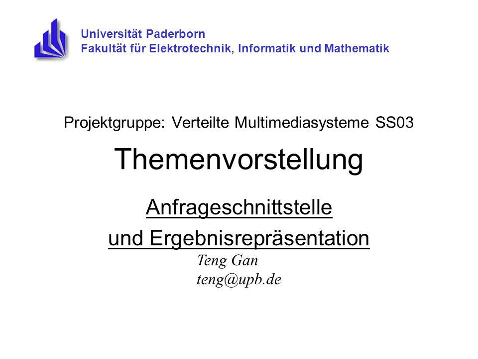 Projektgruppe: Verteilte Multimediasysteme SS03 Themenvorstellung Anfrageschnittstelle und Ergebnisrepräsentation Universität Paderborn Fakultät für Elektrotechnik, Informatik und Mathematik Teng Gan teng@upb.de