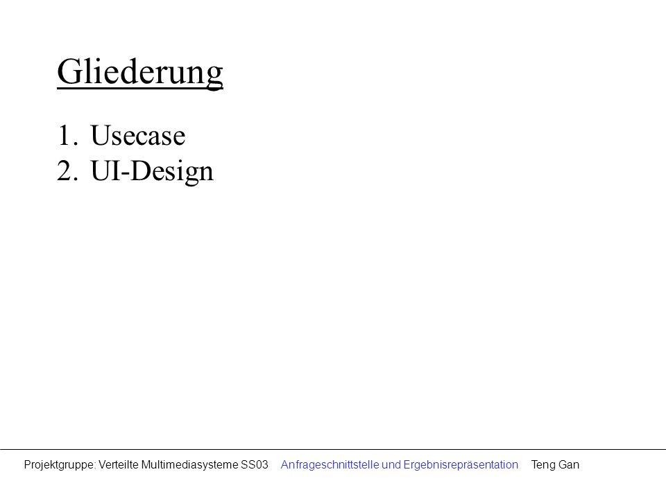 Gliederung 1.Usecase 2.UI-Design Projektgruppe: Verteilte Multimediasysteme SS03 Anfrageschnittstelle und Ergebnisrepräsentation Teng Gan