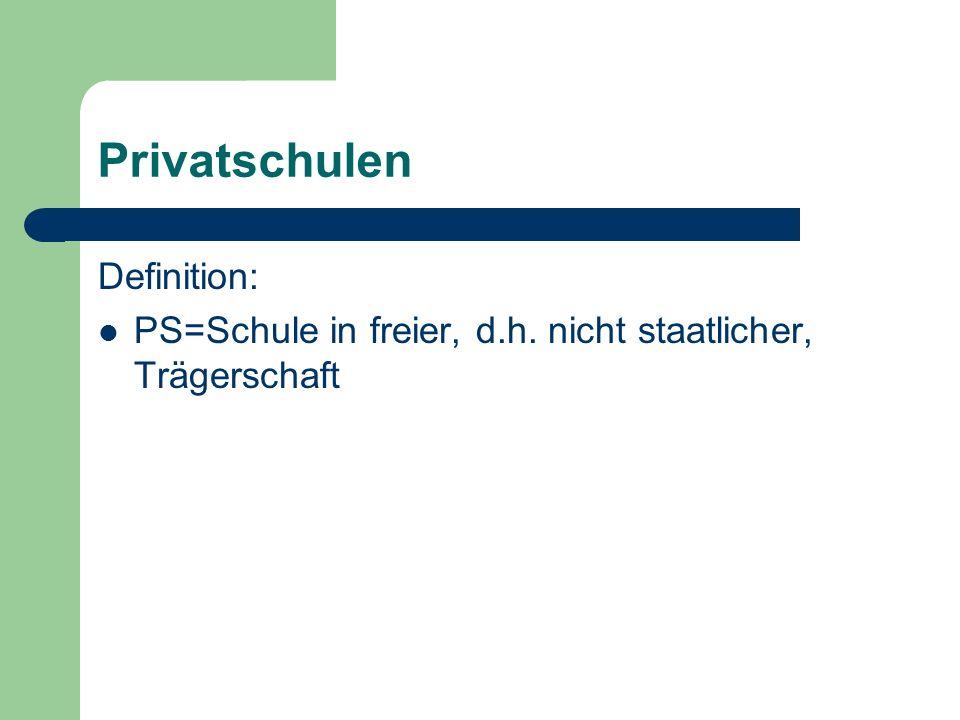 Privatschulen Definition: PS=Schule in freier, d.h. nicht staatlicher, Trägerschaft