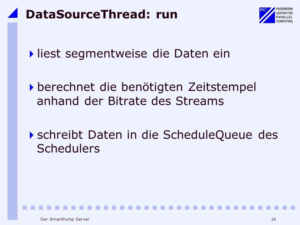 16Der SmartPump Server DataSourceThread: run liest segmentweise die Daten ein berechnet die benötigten Zeitstempel anhand der Bitrate des Streams schreibt Daten in die ScheduleQueue des Schedulers