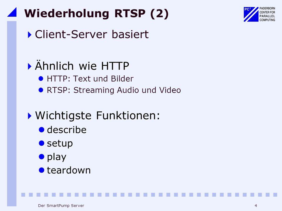 4Der SmartPump Server Wiederholung RTSP (2) Client-Server basiert Ähnlich wie HTTP Ähnlich wie HTTP HTTP: Text und Bilder RTSP: Streaming Audio und Video Wichtigste Funktionen: Wichtigste Funktionen: describe describe setup setup play play teardown teardown