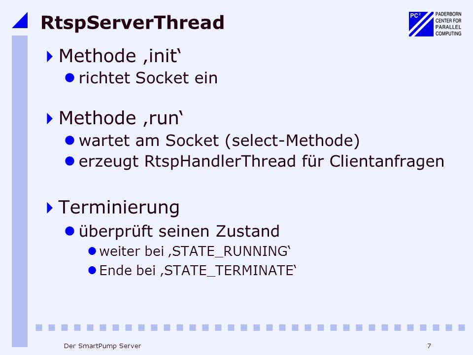 7Der SmartPump Server RtspServerThread Methode init richtet Socket ein Methode run wartet am Socket (select-Methode) erzeugt RtspHandlerThread für Clientanfragen Terminierung überprüft seinen Zustand weiter bei STATE_RUNNING Ende bei STATE_TERMINATE