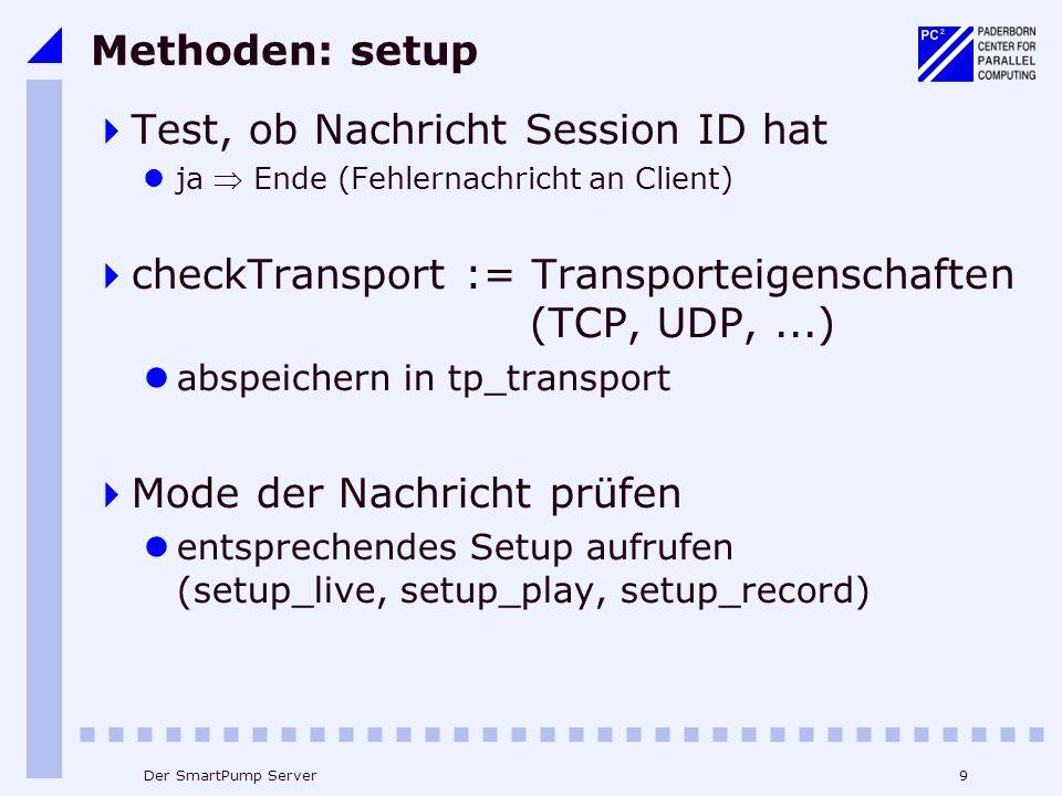 9Der SmartPump Server Methoden: setup Test, ob Nachricht Session ID hat ja Ende (Fehlernachricht an Client) checkTransport := Transporteigenschaften (TCP, UDP,...) abspeichern in tp_transport Mode der Nachricht prüfen entsprechendes Setup aufrufen (setup_live, setup_play, setup_record)