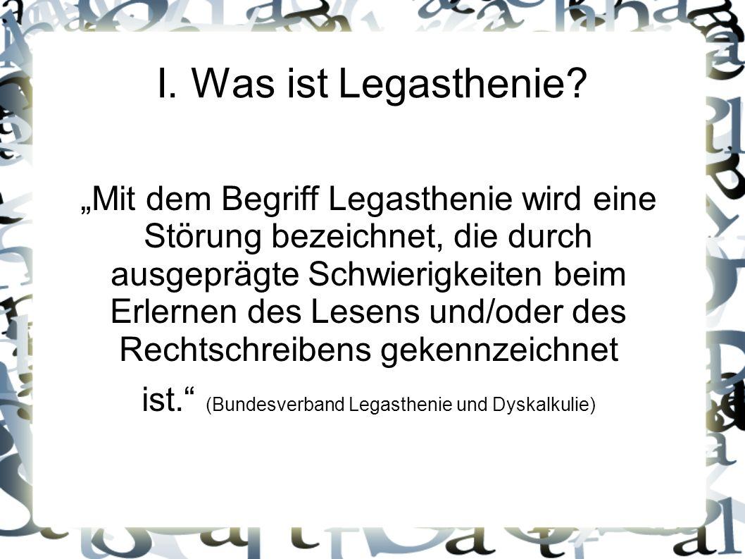 I. Was ist Legasthenie? Mit dem Begriff Legasthenie wird eine Störung bezeichnet, die durch ausgeprägte Schwierigkeiten beim Erlernen des Lesens und/o