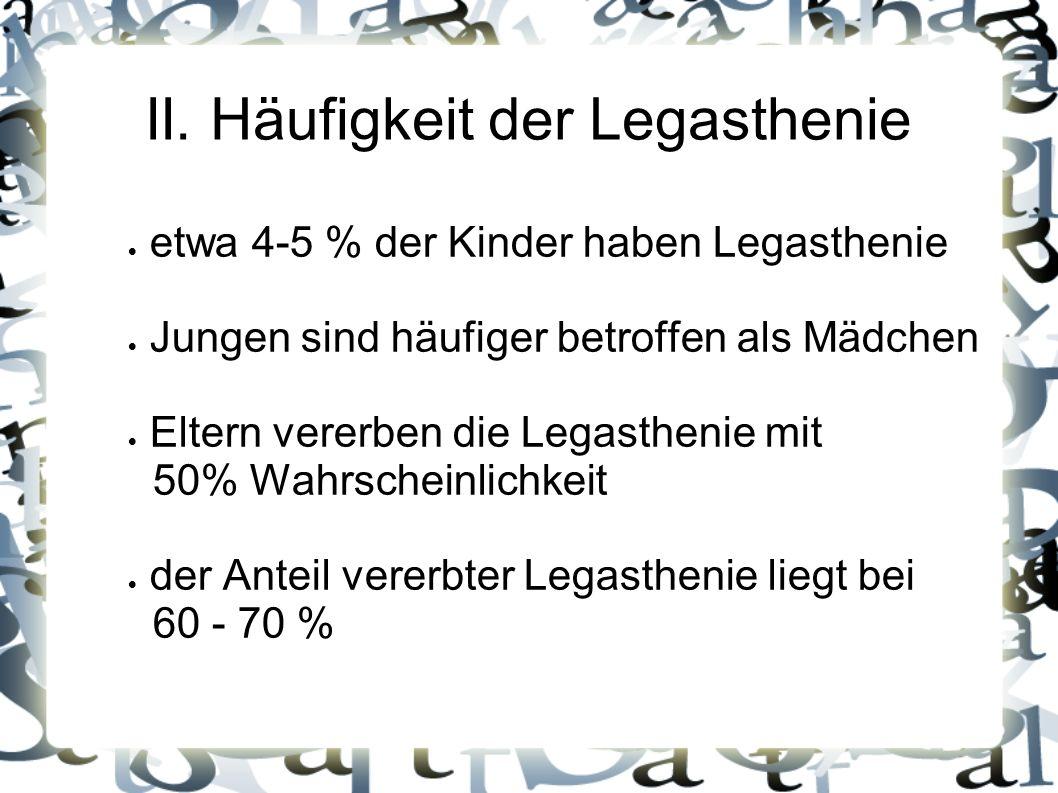 II. Häufigkeit der Legasthenie etwa 4-5 % der Kinder haben Legasthenie Jungen sind häufiger betroffen als Mädchen Eltern vererben die Legasthenie mit