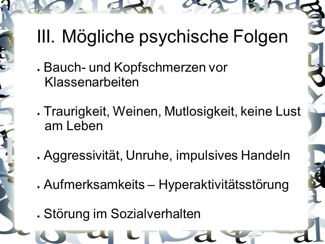 III. Mögliche psychische Folgen Bauch- und Kopfschmerzen vor Klassenarbeiten Traurigkeit, Weinen, Mutlosigkeit, keine Lust am Leben Aggressivität, Unr