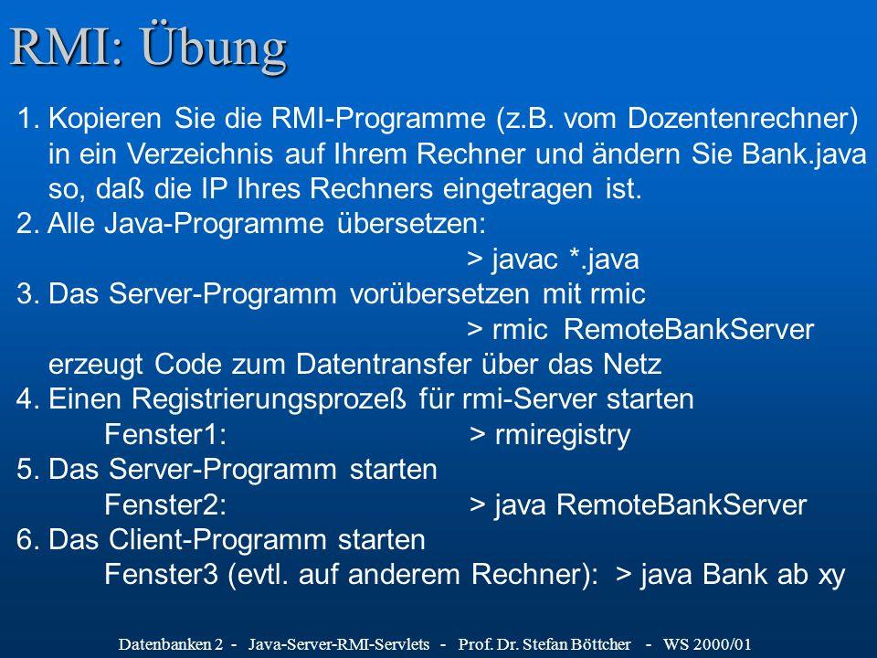 Datenbanken 2 - Java-Server-RMI-Servlets - Prof. Dr. Stefan Böttcher - WS 2000/01 RMI: Übung 1. Kopieren Sie die RMI-Programme (z.B. vom Dozentenrechn