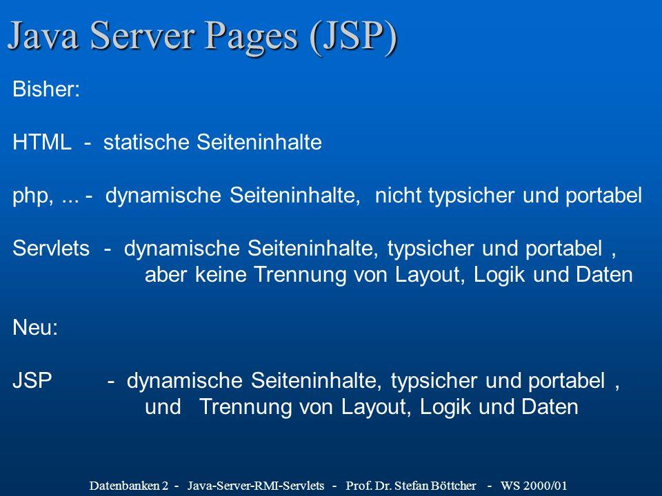 Datenbanken 2 - Java-Server-RMI-Servlets - Prof. Dr. Stefan Böttcher - WS 2000/01 Java Server Pages (JSP) Bisher: HTML - statische Seiteninhalte php,.