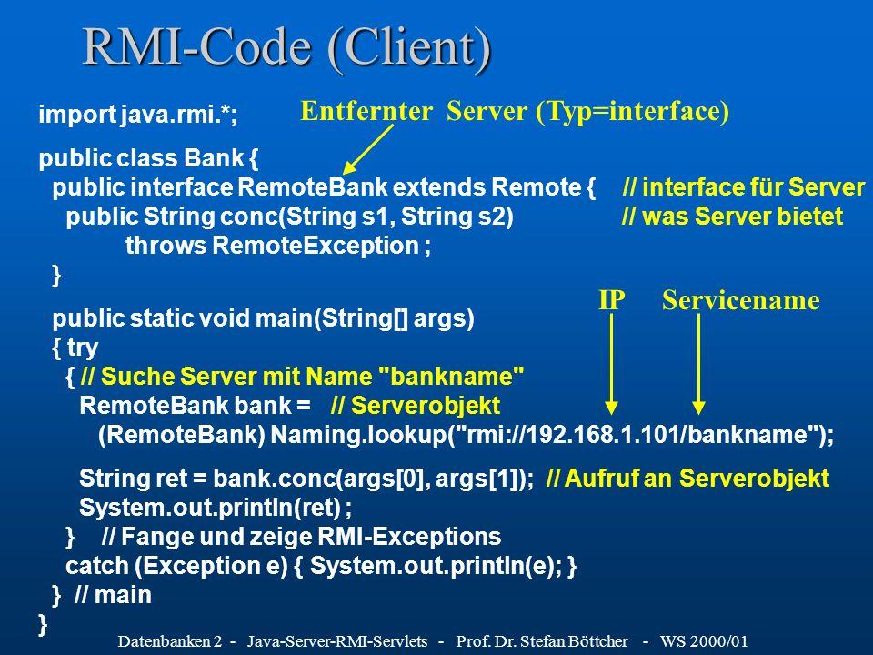 Datenbanken 2 - Java-Server-RMI-Servlets - Prof. Dr. Stefan Böttcher - WS 2000/01 RMI-Code (Client) import java.rmi.*; public class Bank { public inte