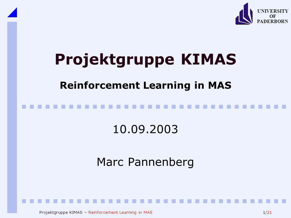 1/21 UNIVERSITY OF PADERBORN Projektgruppe KIMAS – Reinforcement Learning in MAS Projektgruppe KIMAS Reinforcement Learning in MAS 10.09.2003 Marc Pan