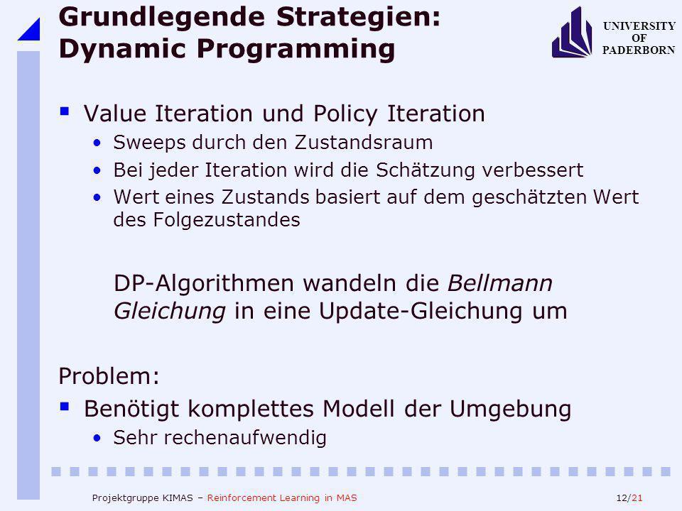 12/21 UNIVERSITY OF PADERBORN Projektgruppe KIMAS – Reinforcement Learning in MAS Grundlegende Strategien: Dynamic Programming Value Iteration und Policy Iteration Sweeps durch den Zustandsraum Bei jeder Iteration wird die Schätzung verbessert Wert eines Zustands basiert auf dem geschätzten Wert des Folgezustandes DP-Algorithmen wandeln die Bellmann Gleichung in eine Update-Gleichung um Problem: Benötigt komplettes Modell der Umgebung Sehr rechenaufwendig