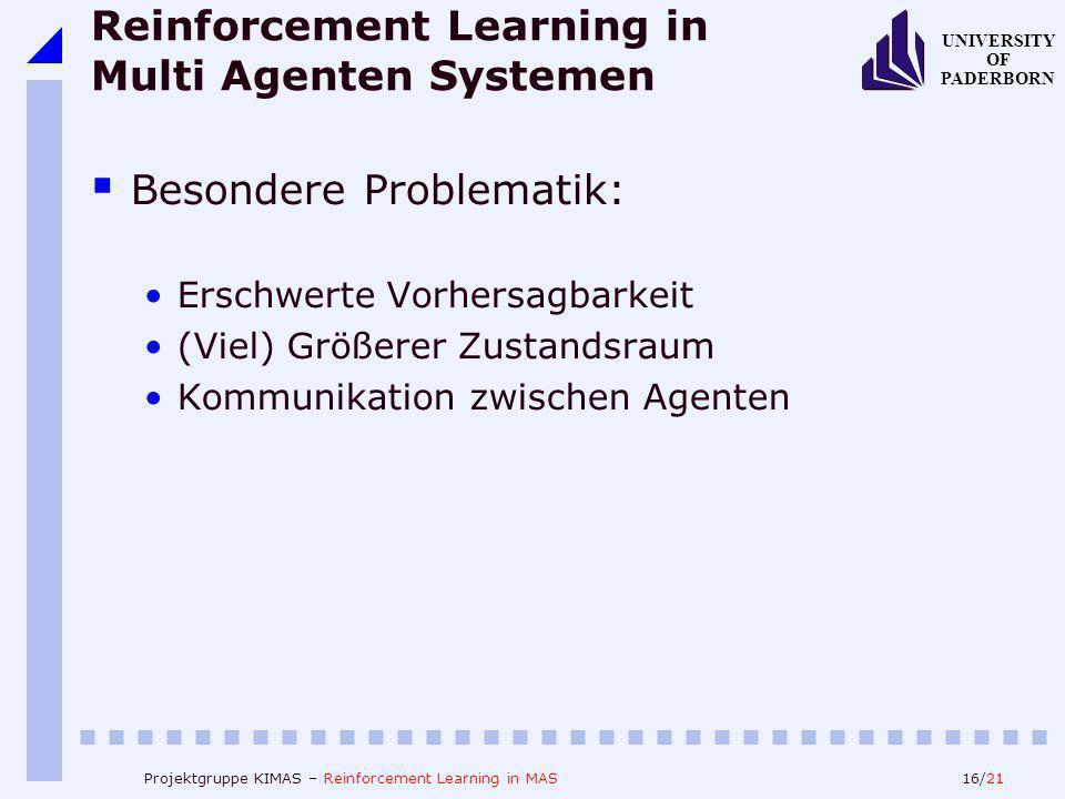 16/21 UNIVERSITY OF PADERBORN Projektgruppe KIMAS – Reinforcement Learning in MAS Reinforcement Learning in Multi Agenten Systemen Besondere Problemat