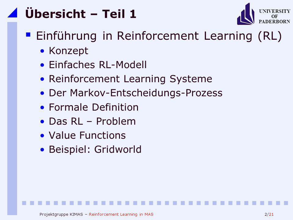 2/21 UNIVERSITY OF PADERBORN Projektgruppe KIMAS – Reinforcement Learning in MAS Übersicht – Teil 1 Einführung in Reinforcement Learning (RL) Konzept