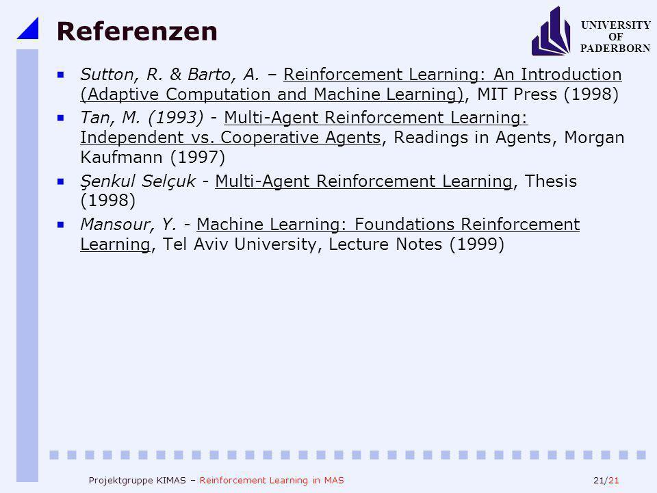 21/21 UNIVERSITY OF PADERBORN Projektgruppe KIMAS – Reinforcement Learning in MAS Referenzen Sutton, R. & Barto, A. – Reinforcement Learning: An Intro