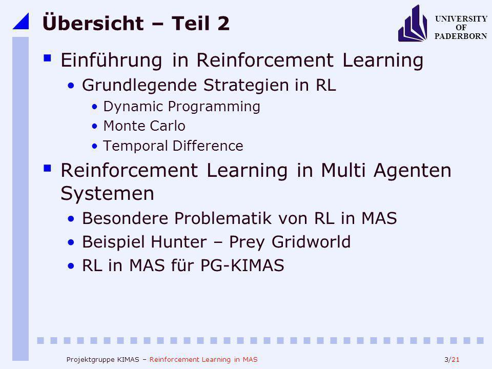 3/21 UNIVERSITY OF PADERBORN Projektgruppe KIMAS – Reinforcement Learning in MAS Übersicht – Teil 2 Einführung in Reinforcement Learning Grundlegende