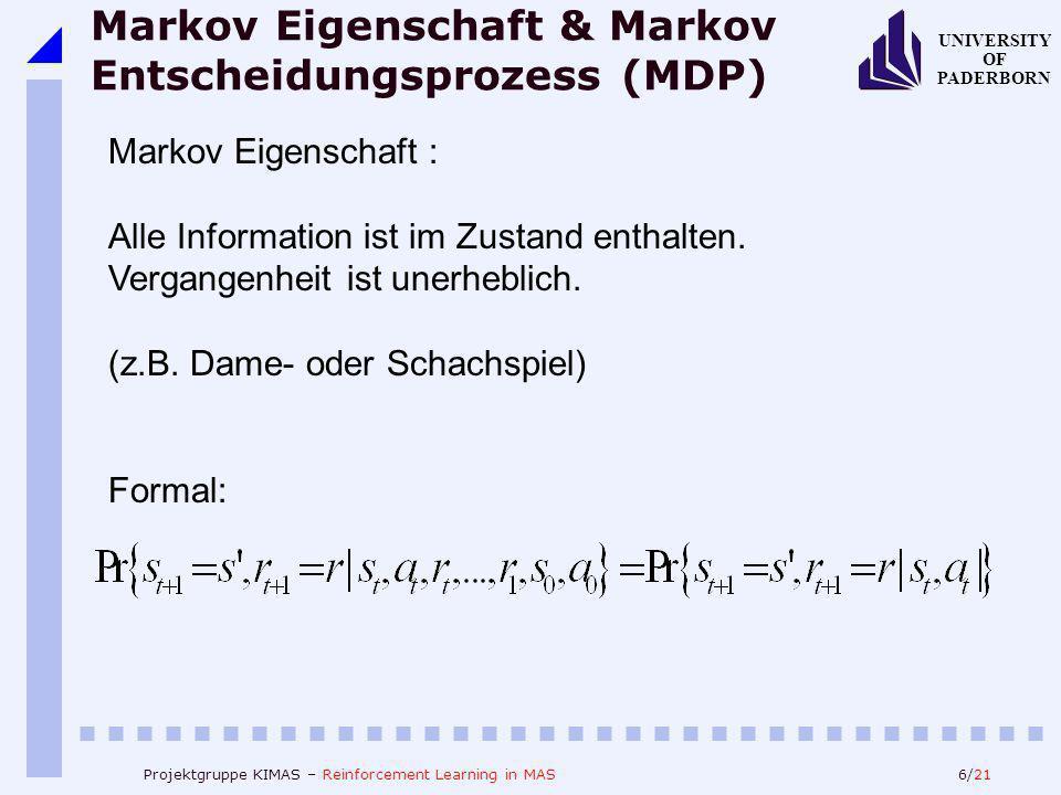 6/21 UNIVERSITY OF PADERBORN Projektgruppe KIMAS – Reinforcement Learning in MAS Markov Eigenschaft & Markov Entscheidungsprozess (MDP) Markov Eigensc