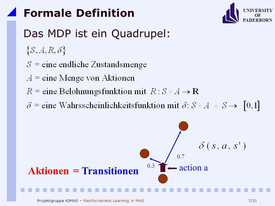 7/21 UNIVERSITY OF PADERBORN Projektgruppe KIMAS – Reinforcement Learning in MAS Formale Definition Das MDP ist ein Quadrupel: Aktionen = Transitionen action a 0.3 0.7