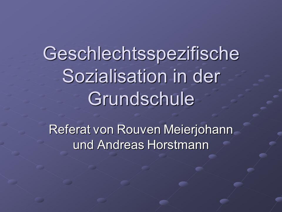 Geschlechtsspezifische Sozialisation in der Grundschule Referat von Rouven Meierjohann und Andreas Horstmann
