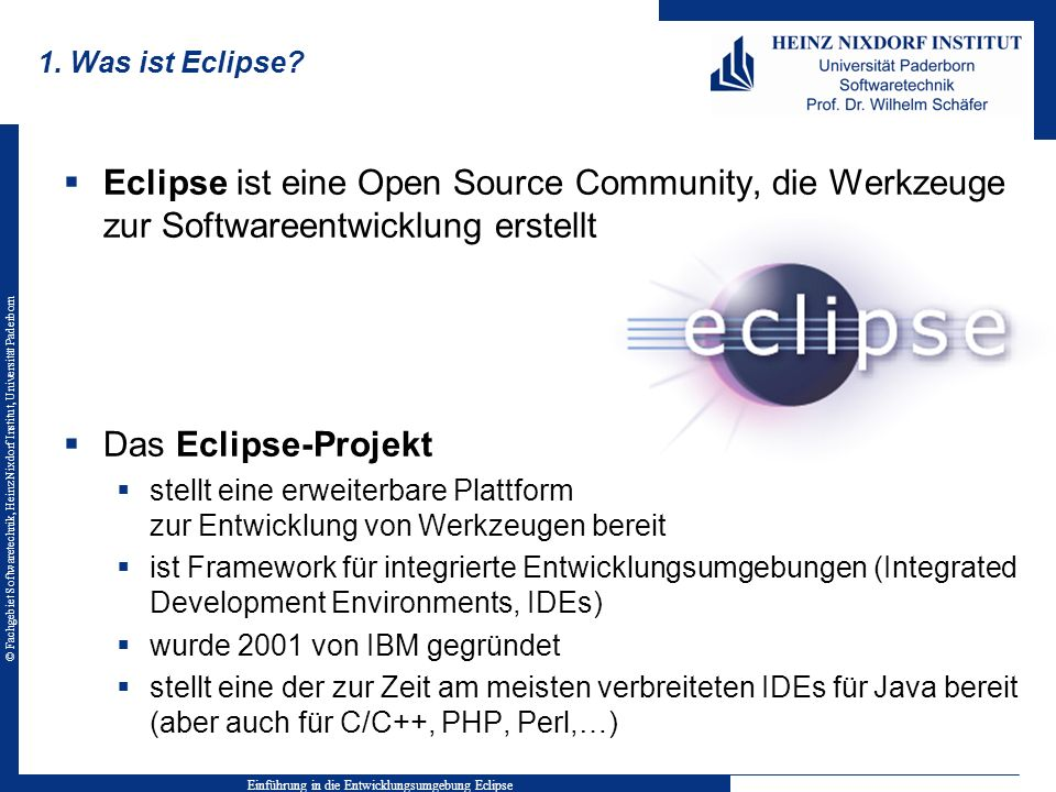 © Fachgebiet Softwaretechnik, Heinz Nixdorf Institut, Universität Paderborn 1. Was ist Eclipse? Eclipse ist eine Open Source Community, die Werkzeuge
