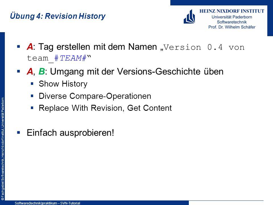 © Fachgebiet Softwaretechnik, Heinz Nixdorf Institut, Universität Paderborn Übung 4: Revision History A: Tag erstellen mit dem Namen Version 0.4 von t