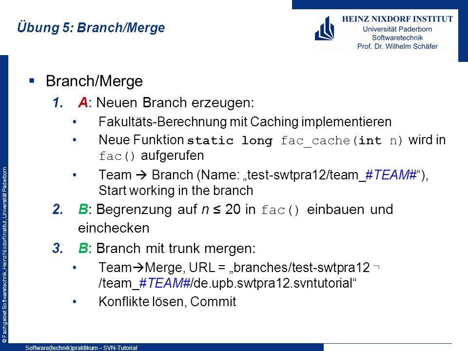 © Fachgebiet Softwaretechnik, Heinz Nixdorf Institut, Universität Paderborn Übung 5: Branch/Merge Branch/Merge 1.A: Neuen Branch erzeugen: Fakultäts-B