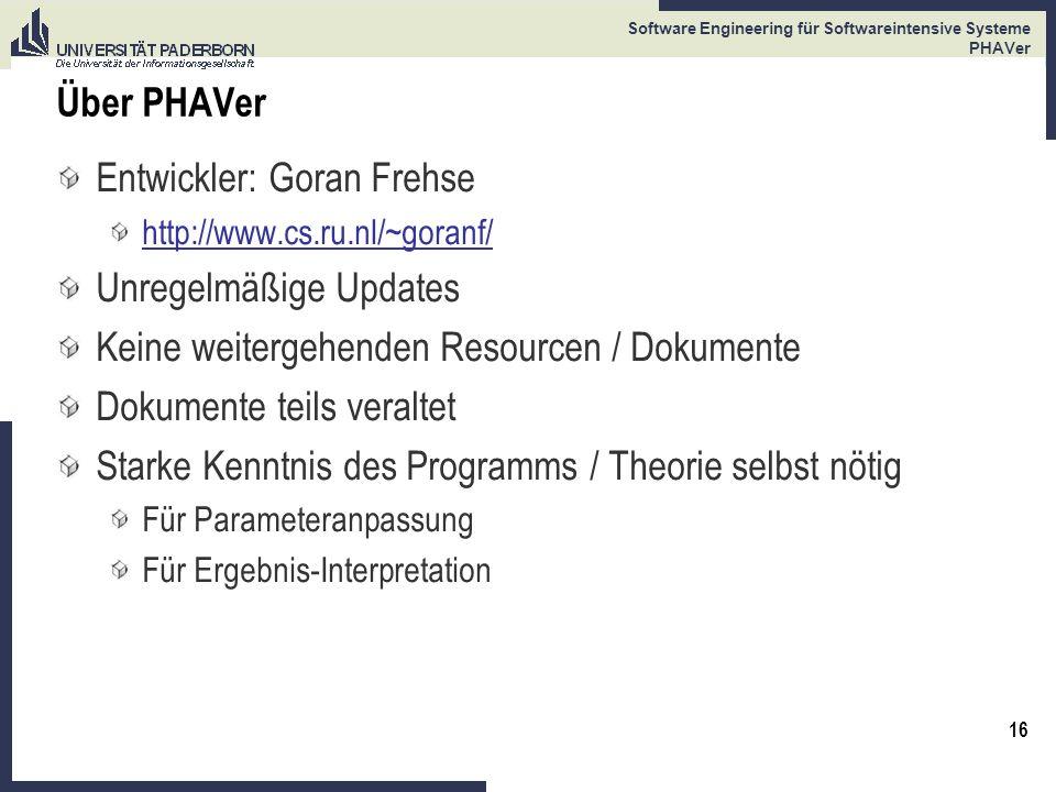 16 Software Engineering für Softwareintensive Systeme PHAVer Über PHAVer Entwickler: Goran Frehse http://www.cs.ru.nl/~goranf/ Unregelmäßige Updates K