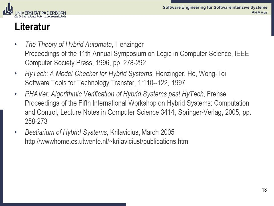 18 Software Engineering für Softwareintensive Systeme PHAVer Literatur The Theory of Hybrid Automata, Henzinger Proceedings of the 11th Annual Symposium on Logic in Computer Science, IEEE Computer Society Press, 1996, pp.