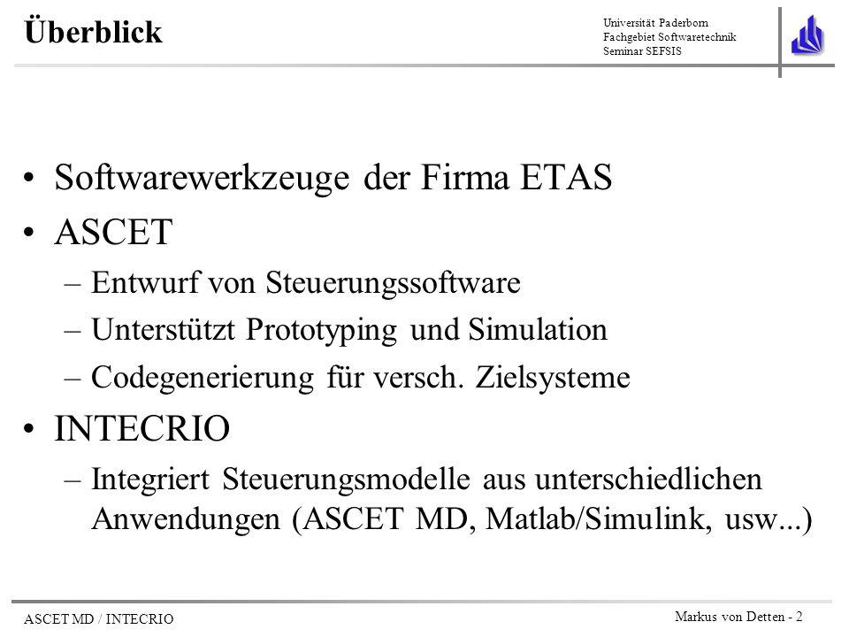 Universität Paderborn Fachgebiet Softwaretechnik Seminar SEFSIS ASCET MD / INTECRIO Markus von Detten - 13 Arbeitsablauf in ASCET MD 1.Spezifizieren einzelner Komponenten Module Klassen / Zustandsautomaten 2.Testen der Einzelkomponenten durch Simulation 3.Zusammenfassung der Komponenten zu einem Projekt 4.Schedule für Gesamtsystem festlegen 5.Testen des Gesamtsystems