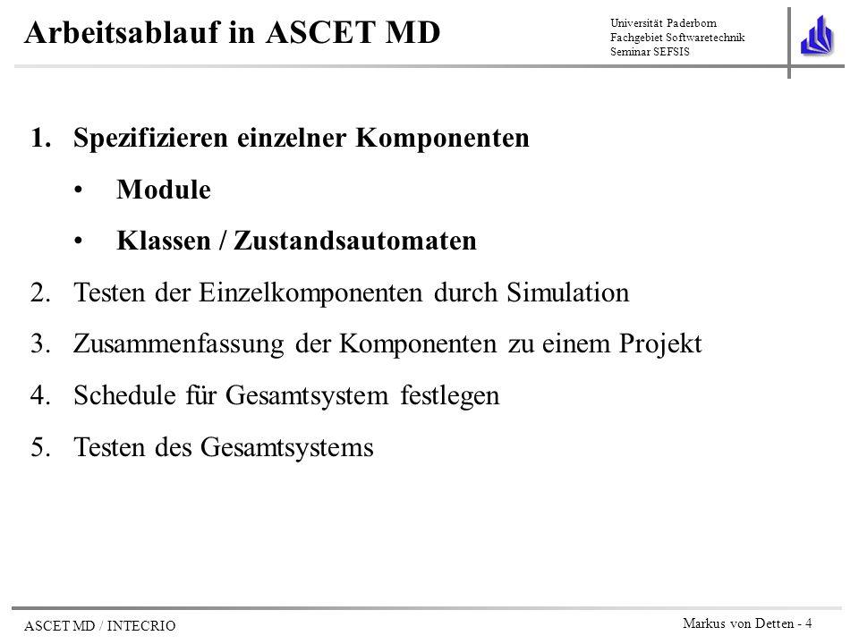 Universität Paderborn Fachgebiet Softwaretechnik Seminar SEFSIS ASCET MD / INTECRIO Markus von Detten - 15 Arbeitsablauf in ASCET MD 1.Spezifizieren einzelner Komponenten Module Klassen / Zustandsautomaten 2.Testen der Einzelkomponenten durch Simulation 3.Zusammenfassung der Komponenten zu einem Projekt 4.Schedule für Gesamtsystem festlegen 5.Testen des Gesamtsystems