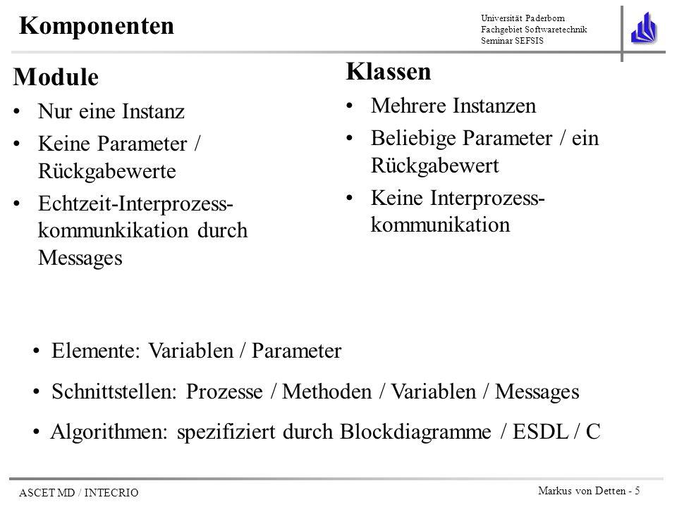 Universität Paderborn Fachgebiet Softwaretechnik Seminar SEFSIS ASCET MD / INTECRIO Markus von Detten - 6 Modellierung von Komponenten Blockdiagramme –intuitiver für Ingenieure (Schaltplansemantik) –größtenteils äquivalent zu ESDL ESDL –an Java angelehnt –für automotiven Bereich ausgelegt: nur Datentypen udisc, sdisc, cont, log (kein String!) –keine Vererbung, keine Methodenüberladung ANSI C –für BD und ESDL : zielspezifische Generierung des Codes –hier : zielspezifische Programmierung erforderlich –keine Datenkonsistenzprüfung durch ASCET MD