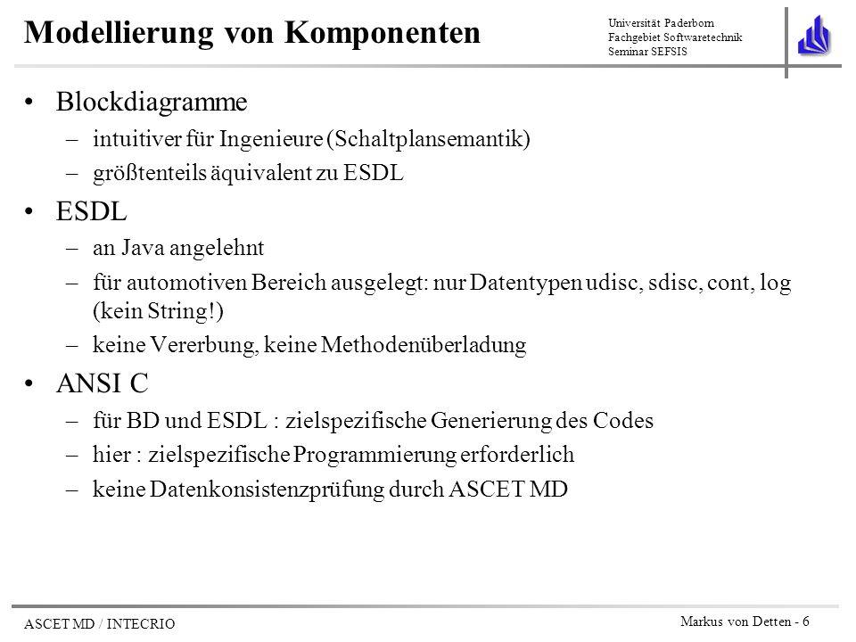 Universität Paderborn Fachgebiet Softwaretechnik Seminar SEFSIS ASCET MD / INTECRIO Markus von Detten - 7 Komplexe ElementeBedingter Operator If (condition) Then trueValue; Else fasleValue; Elemente in Blockdiagrammen (1) Messages Parameter Variablen Arithmetische Operatoren+ - x /...
