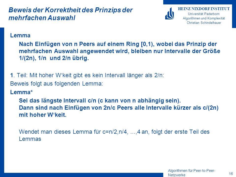 Algorithmen für Peer-to-Peer- Netzwerke 16 HEINZ NIXDORF INSTITUT Universität Paderborn Algorithmen und Komplexität Christian Schindelhauer Beweis der Korrektheit des Prinzips der mehrfachen Auswahl Lemma Nach Einfügen von n Peers auf einem Ring [0,1), wobei das Prinzip der mehrfachen Auswahl angewendet wird, bleiben nur Intervalle der Größe 1/(2n), 1/n und 2/n übrig.