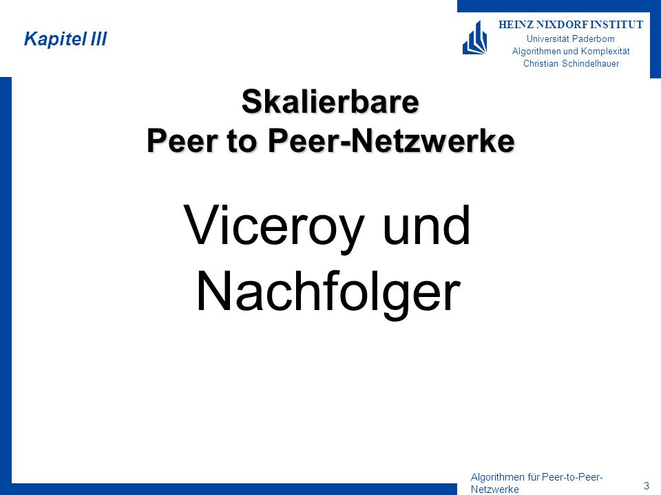 Algorithmen für Peer-to-Peer- Netzwerke 24 HEINZ NIXDORF INSTITUT Universität Paderborn Algorithmen und Komplexität Christian Schindelhauer Lookup in Distance-Halving Durch Abbildung der Links-Kanten wird der Start-Ziel-Anstand halbiert Folge den Links-Kanten 2+log n Schritte Dann kann durch einen Schritt auf dem Ring der aktuell Ziel-Peer erreicht werden Zum Schluss wird auf den Links- Kanten rückwärts das Ziel angesteuert Genau die selbe Beobachtung gilt für die Rechtskanten Lemma Lookup funktioniert in O(log n) Hops und Nachrichten