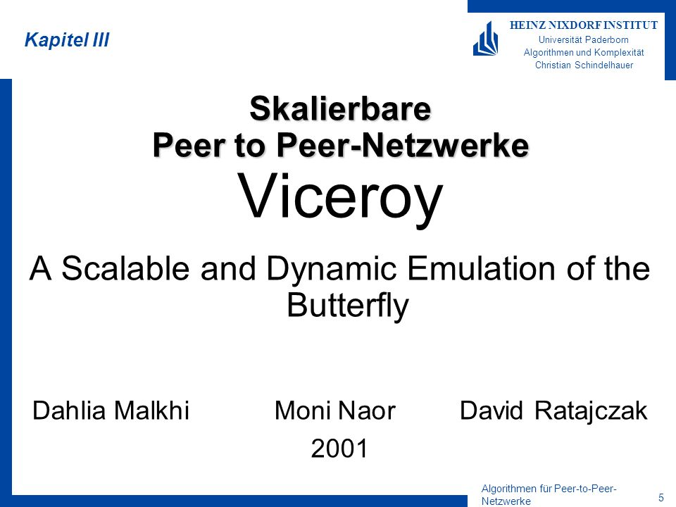 Algorithmen für Peer-to-Peer- Netzwerke 5 HEINZ NIXDORF INSTITUT Universität Paderborn Algorithmen und Komplexität Christian Schindelhauer Kapitel IIISkalierbare Peer to Peer-Netzwerke Viceroy A Scalable and Dynamic Emulation of the Butterfly Dahlia MalkhiMoni NaorDavid Ratajczak 2001