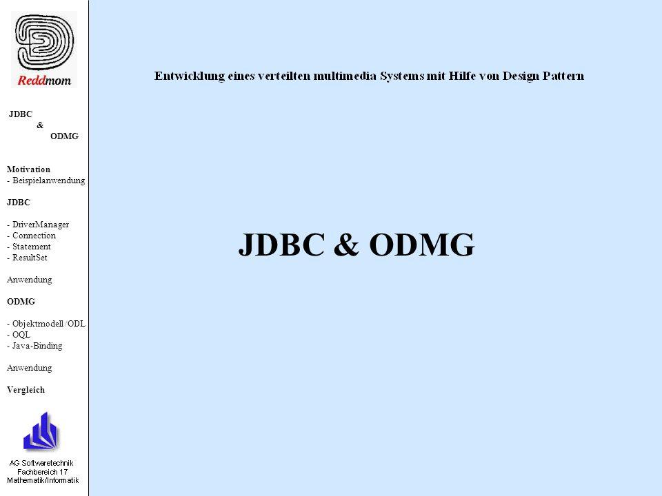 JDBC & ODMG Motivation - Beispielanwendung JDBC - DriverManager - Connection - Statement - ResultSet Anwendung ODMG - Objektmodell /ODL - OQL - Java-Binding Anwendung Vergleich ODMG-Standard Definiert wichtigsten Eigenschaften eines ODBMS Objektmodell ODL /OIF OQL diverse Bindings Zusätzliche Eigenschaften Typkonstruktoren Klassen, Methoden Vererbung, Extension, Persistenz Objekt-Identität