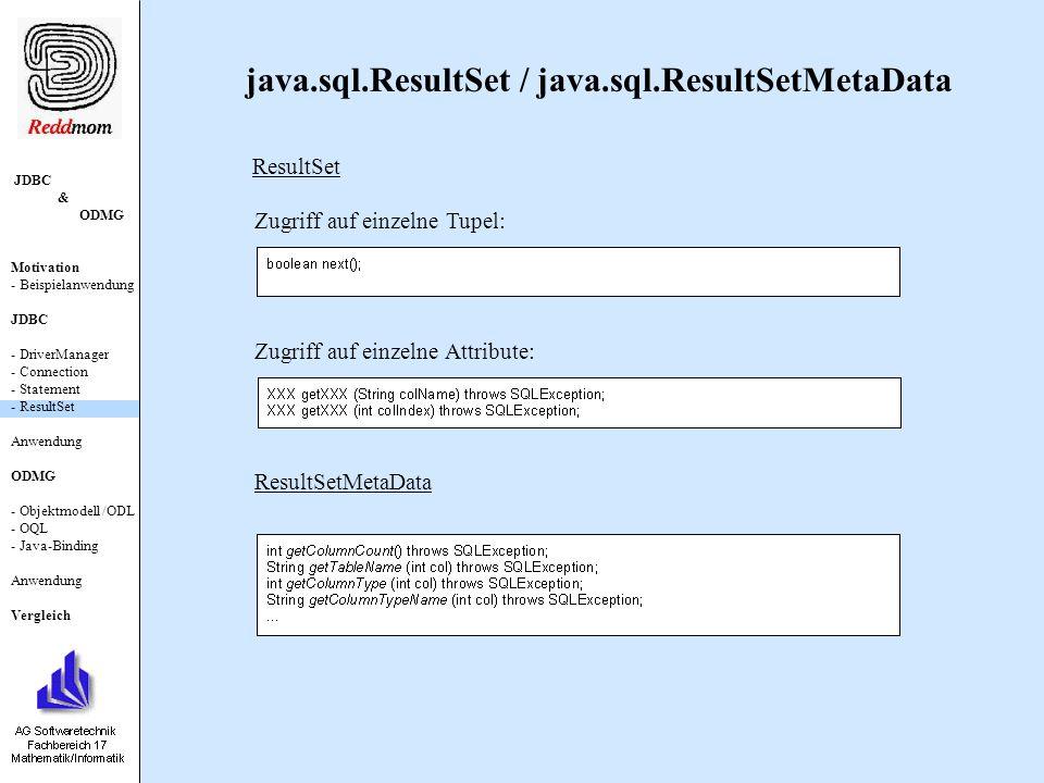 JDBC & ODMG Motivation - Beispielanwendung JDBC - DriverManager - Connection - Statement - ResultSet Anwendung ODMG - Objektmodell /ODL - OQL - Java-Binding Anwendung Vergleich java.sql.ResultSet / java.sql.ResultSetMetaData ResultSet Zugriff auf einzelne Attribute: Zugriff auf einzelne Tupel: ResultSetMetaData
