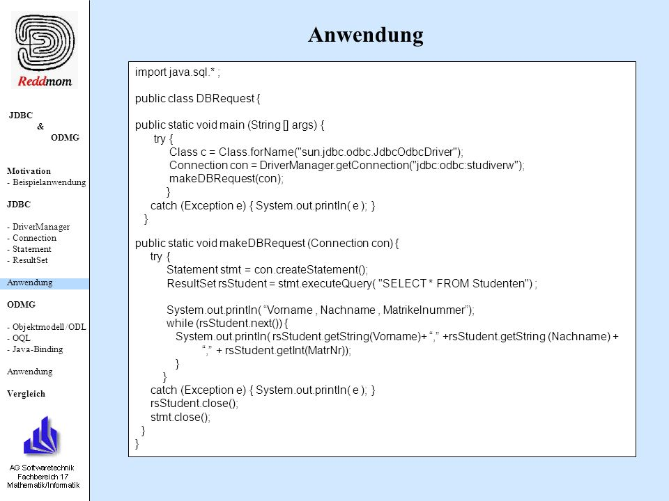 JDBC & ODMG Motivation - Beispielanwendung JDBC - DriverManager - Connection - Statement - ResultSet Anwendung ODMG - Objektmodell /ODL - OQL - Java-Binding Anwendung Vergleich import java.sql.* ; public class DBRequest { public static void main (String [] args) { try { Class c = Class.forName( sun.jdbc.odbc.JdbcOdbcDriver ); Connection con = DriverManager.getConnection( jdbc:odbc:studiverw ); makeDBRequest(con); } catch (Exception e) { System.out.println( e ); } } public static void makeDBRequest (Connection con) { try { Statement stmt = con.createStatement(); ResultSet rsStudent = stmt.executeQuery( SELECT * FROM Studenten ) ; System.out.println( Vorname, Nachname, Matrikelnummer); while (rsStudent.next()) { System.out.println( rsStudent.getString(Vorname)+, +rsStudent.getString (Nachname) +, + rsStudent.getInt(MatrNr)); } catch (Exception e) { System.out.println( e ); } rsStudent.close(); stmt.close(); } Anwendung