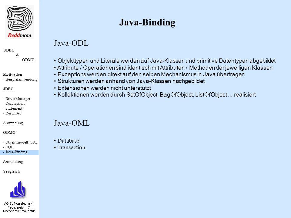 JDBC & ODMG Motivation - Beispielanwendung JDBC - DriverManager - Connection - Statement - ResultSet Anwendung ODMG - Objektmodell /ODL - OQL - Java-Binding Anwendung Vergleich Java-Binding Java-ODL Objekttypen und Literale werden auf Java-Klassen und primitive Datentypen abgebildet Attribute / Operationen sind identisch mit Attributen / Methoden der jeweiligen Klassen Exceptions werden direkt auf den selben Mechanismus in Java übertragen Strukturen werden anhand von Java-Klassen nachgebildet Extensionen werden nicht unterstützt Kollektionen werden durch SetOfObject, BagOfObject, ListOfObject...