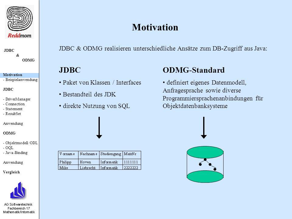 JDBC & ODMG Motivation - Beispielanwendung JDBC - DriverManager - Connection - Statement - ResultSet Anwendung ODMG - Objektmodell /ODL - OQL - Java-Binding Anwendung Vergleich Objektmodell / ODL interface UniAngestellter { void startJob() raises (JstartException); void stopJob() raises (JstopException); void setGehalt(in long gehalt); }; class StudentHöxter (extent Student) { … } class SHK:Student {...