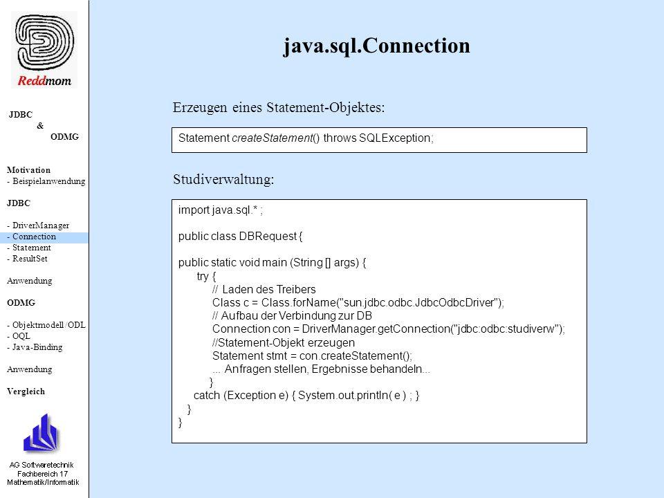 JDBC & ODMG Motivation - Beispielanwendung JDBC - DriverManager - Connection - Statement - ResultSet Anwendung ODMG - Objektmodell /ODL - OQL - Java-Binding Anwendung Vergleich java.sql.Statement ResultSet executeQuery (String sql) throws SQLException; int executeUpdate (String sql) throws SQLException; boolean execute (String sql) throws SQLException; Einfache SQL-Anfrage: DML- oder DDL-Befehl: Sequenz von SQL-Befehlen:
