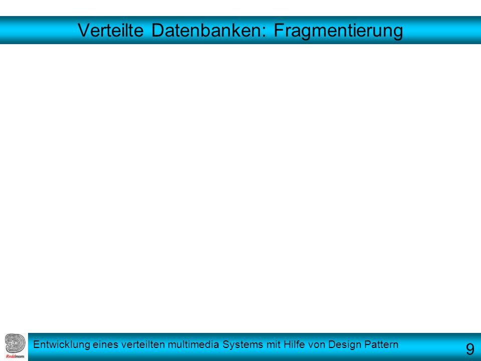 Entwicklung eines verteilten multimedia Systems mit Hilfe von Design Pattern Verteilte Datenbanken: Fragmentierung 9