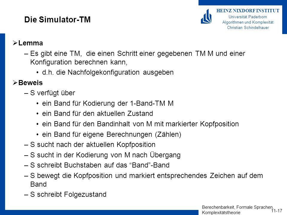 Berechenbarkeit, Formale Sprachen, Komplexitätstheorie 11-17 HEINZ NIXDORF INSTITUT Universität Paderborn Algorithmen und Komplexität Christian Schindelhauer Die Simulator-TM Lemma –Es gibt eine TM, die einen Schritt einer gegebenen TM M und einer Konfiguration berechnen kann, d.h.