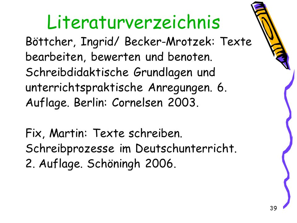 39 Literaturverzeichnis Böttcher, Ingrid/ Becker-Mrotzek: Texte bearbeiten, bewerten und benoten. Schreibdidaktische Grundlagen und unterrichtspraktis