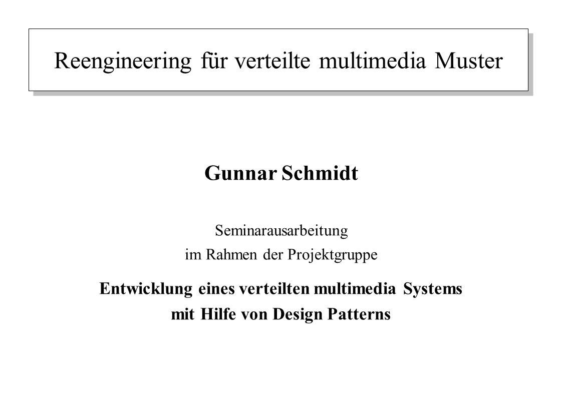 Reengineering für verteilte multimedia Muster Gunnar Schmidt Seminarausarbeitung im Rahmen der Projektgruppe Entwicklung eines verteilten multimedia S