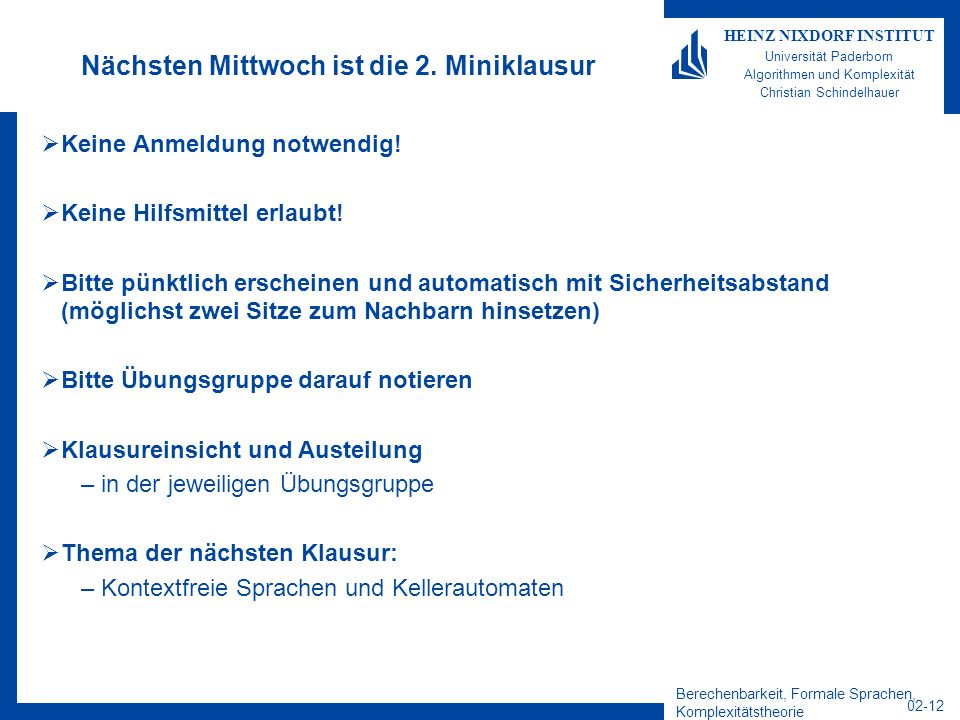 Berechenbarkeit, Formale Sprachen, Komplexitätstheorie 02-12 HEINZ NIXDORF INSTITUT Universität Paderborn Algorithmen und Komplexität Christian Schindelhauer Nächsten Mittwoch ist die 2.