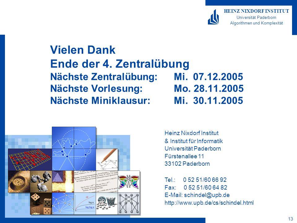 13 HEINZ NIXDORF INSTITUT Universität Paderborn Algorithmen und Komplexität Heinz Nixdorf Institut & Institut für Informatik Universität Paderborn Fürstenallee 11 33102 Paderborn Tel.: 0 52 51/60 66 92 Fax: 0 52 51/60 64 82 E-Mail: schindel@upb.de http://www.upb.de/cs/schindel.html Vielen Dank Ende der 4.